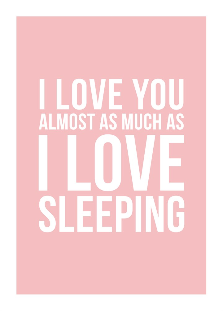 I Love You Almost As Much As I Love Sleeping