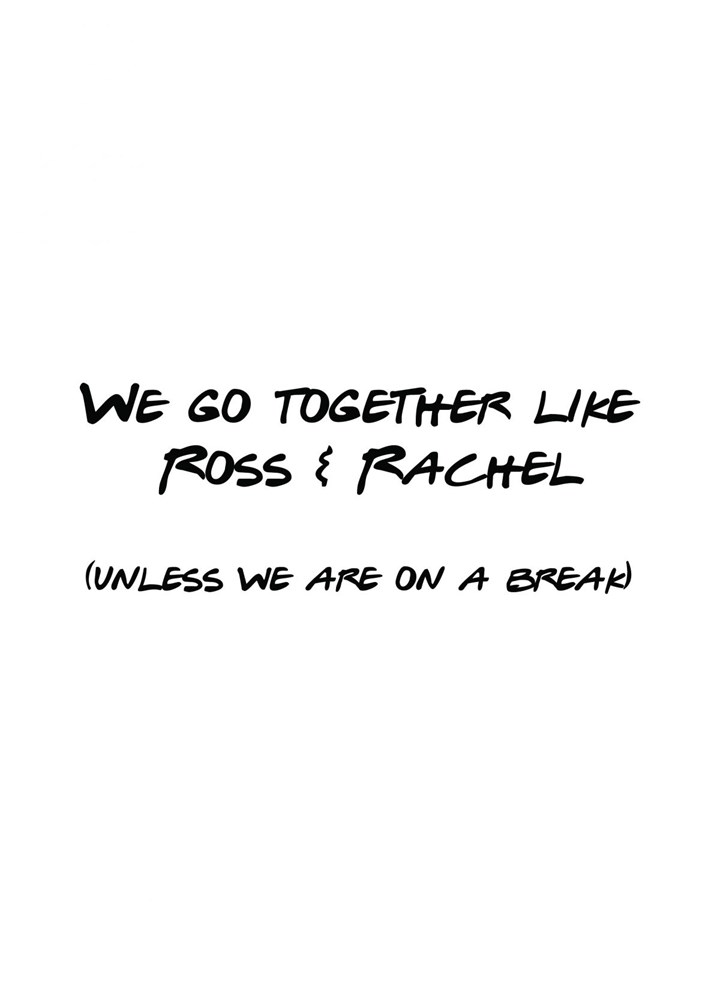 We Go Together Like Ross And Rachel... Unless We Are On A Break