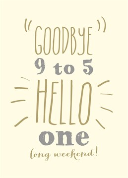 Goodbye 9 to 5, Hello One Long Weekend Retirement card by Art File.Great card for a colleague or a loved one who is finally retiring!