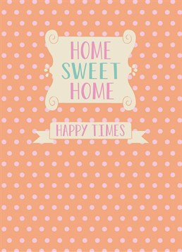 Happy Times, New Home Card by Bluebell 33. It's where you eat, sleep and be happy. This card reminds them that a home is where the happy times happen.