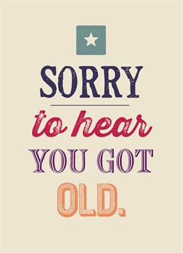 Sorry To Hear You Got Old, Birthday Card by Bluebell 33. They're officially old. Send your deepest sympathies for their speedy aging process with this card.