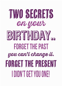 Two Secrets On Your Birthday, Birthday Card by Bluebell 33. The best birthday cards have words of wisdom on the front. Say happy birthday with this cheeky card and try not to get their hopes up about a present!