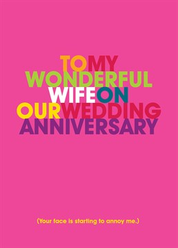 Can your wife take a joke? Say happy anniversary and lovingly let her know that her face is starting to annoy you!