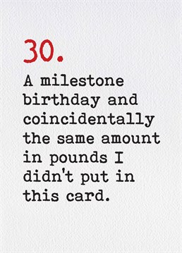 30 is a huge milestone but it doesn't mean you have to spend a fortune on them, a '3.50 card is much more than enough! A birthday card designed by Brainbox Candy.