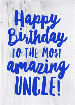 Happy Birthday Amazing Uncle, by Scribbler. He's darn amazing so why not tell him- it is his birthday after all! Remind your uber uncle of how great he is with this great card!