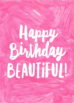 Happy Birthday Beautiful, by Scribbler. They're so darn beautiful, and you're not even mad about it. Remind them of their beauty on their birthday with this awesome card.