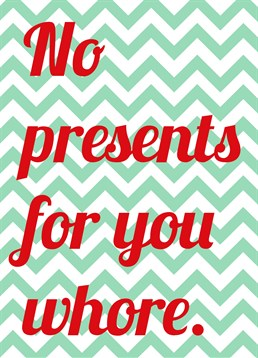No Presents For You Whore, by Scribbler. There's a nice and naughty list, and they're definitely not on the nice list! Even whores deserve Christmas cards so why not send them this one!