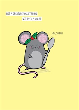 Not Even A Mouse, by Scribbler.You can't blame the mouse for trying to help out in the kitchen! Especially at Christmas! Send this hilarious card to brighten up someone's day.