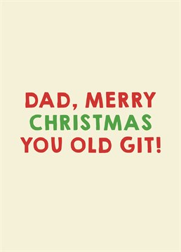 The perfect card for that miserable old man you have to put up with every Christmas. Love you really, Dad! Designed by Scribbler.