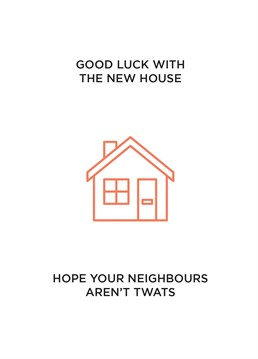 Once they're in, there's no going back. Let's hope that if they are twats your friends can come up with ingenious ways of annoying them! Say happy new home with this funny card by CardShit.