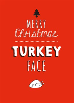 Some people love turkey so much at Christmas that they start to look like it. Loveday card tells them to ease up a bit.