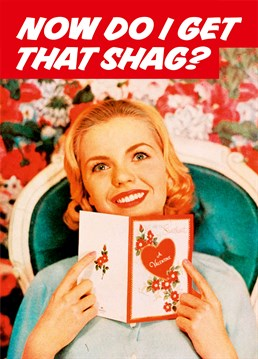 Now Do I Get That Shag?, by Dean Morris Cards.You've bought the card and the presents ? surely now's the time to be rewarded? Send this straight-to-the-point card this Valentine's day.