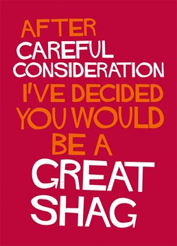 The term great shag is not one of those compliments you just throw around willy nilly, it takes a certain amount of consideration! So, send this hilarious Dean Morris card to let them know!