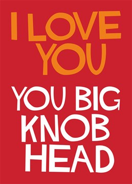 Tell your partner you love them with this Dean Morris card, even if they're a bit of a knobhead!