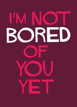 I'm Not Bored Of You Yet, by Dean Morris Cards.Who said romance is dead? Remind your other half that you can still stand them with this loving card.