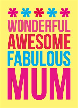 This Dean Morris card says it all. Your Mum really is wonderful, awesome and fabulous.