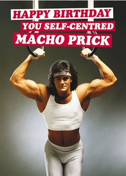 Self-Centred Macho Prick, by Dean Morris Cards. Body-conscious doesn?t even cover it. Send this birthday card to the mullet in your life.