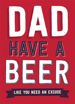 Dad, Have A Beer. Like You Need An Excuse. There's always a reason to have a cheeky beer - didn't he teach you that one? A funny Father's Day or birthday card from Dean Morris for him.