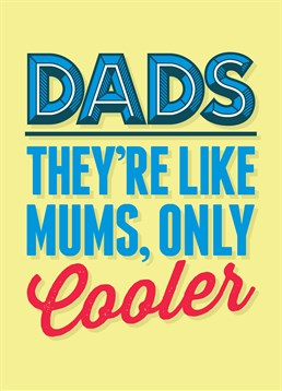 Dads are Like Mums Only Cooler, by Scribbler. He's got the edge when it comes to coolness but that's not saying much! Make sure that he gets it before your mum does! Great Father's Day card by Scribbler.