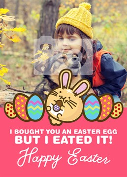 Make someone cry by confessing that you got them an egg but couldn't resist the call of the chocolate. Easter design by Fuzzballs.