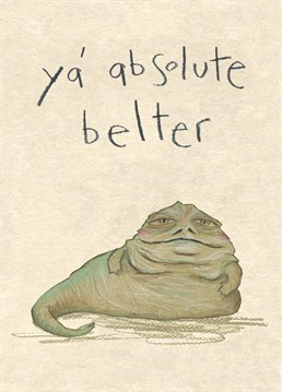 Alright boss man? Give this Star Wars inspired card to someone who oozes Big Jabba Energy and make sure they find it funny, not offensive. Designed by The Grey Earl.