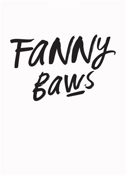 Someone's to say it, they're a right ol fannybaws. Remind them with this hilariously blunt card from Gie It Laldy.