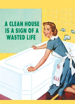 A Clean House Is A Sign, by Half Moon Bay.Who really has time to polish or hoover? They need to live a little! Send this cheeky card to the clean freak in your life.