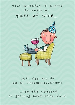 You don't need a birthday to have a glass of wine, celebrate every day of the week with a glass and deal with the problems later on in life! A card designed by JellynBean.