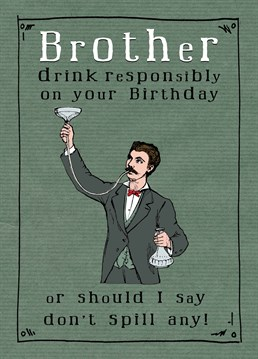 Let your brother know to drink responsibly as these drinks you're buying him are not cheap. A birthday card designed by JellynBean.