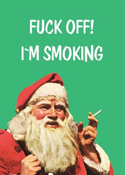 Santa Smoking. Christmas Card by KissMeKwik. Sod the mince pie and carrot, just leave 20 Benson out this year.