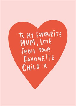 Ok so your Mum doesn't really have any competition but you've kindly taken the Sophie's Choice out of her hands for choosing favourite child with this cute Mother's Day card. Designed by Lucy Maggie.