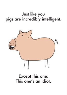 Just Like You Pigs Are Intelligent, by Objectables.You can't judge a book by it's cover ? but this pig certainly doesn't look smart! Send this card to your pig-smart friend