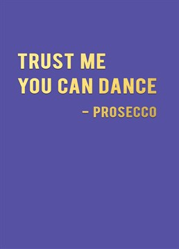 Prosecco gets you drunk enough to dance! Send this Redback card to someone who thinks they are the dopest dancer after a few Proseccos.