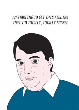 Palms dry, mouth dry, interbuttock area moist. Noticed yourself turning into Mark Corrigan? Send any fan of Peep Show this brilliant card and they'll love it.