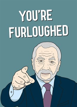 You're Furloughed. Something tells us Lord Suger won't be hiring a new apprentice this year. Cheer up a furloughed friend in isolation with this hilarious design by Scribbler. This grey Coronavirus card says You're Furloughed and has a drawing of Alan Sugar, The Apprentice.