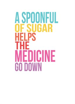 Spoonful Of Sugar, by Scarlett Greetings. As a wise nanny once said, a spoonful of sugar helps anything! Add their name to make this sweet get well card extra sugary.