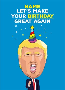 Just do the opposite of what Donald Trump would do and your birthday will be great! A personalised card designed by Tache