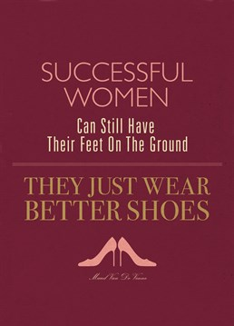 A woman with a pair of good shoes can conquer the world, apparently. I thought it was a good brain, but hey! U-Studio puts us right.